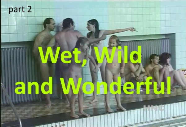 Wet Wild and Wonderful 2 (family nudism, family naturism, young naturism, naked boys, naked girls)